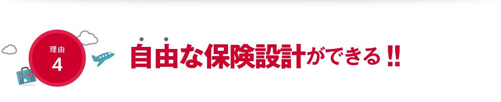 【理由4】自由な保険設計ができる!!